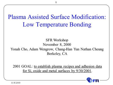 11/8/2000 1 Plasma Assisted Surface Modification: Low Temperature Bonding SFR Workshop November 8, 2000 Yonah Cho, Adam Wengrow, Chang-Han Yun Nathan Cheung.