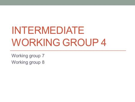 INTERMEDIATE WORKING GROUP 4 Working group 7 Working group 8.