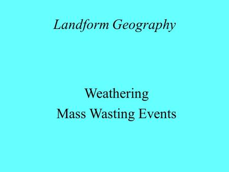 Landform Geography Weathering Mass Wasting Events.