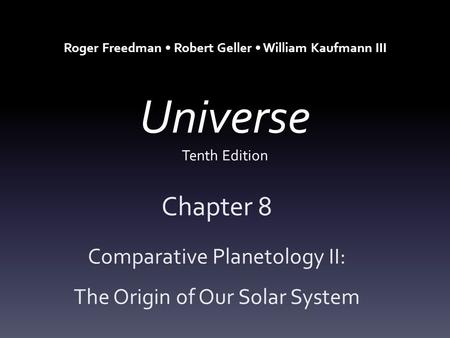 Universe Tenth Edition Chapter 8 Comparative Planetology II: The Origin of Our Solar System Roger Freedman Robert Geller William Kaufmann III.