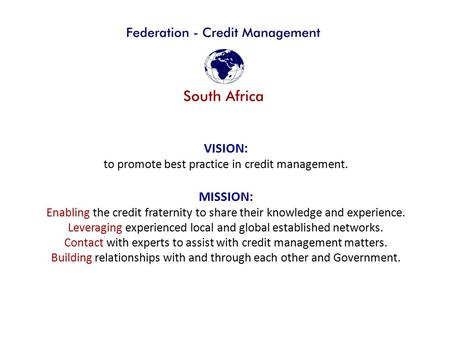 VISION: to promote best practice in credit management. MISSION: Enabling the credit fraternity to share their knowledge and experience. Leveraging experienced.