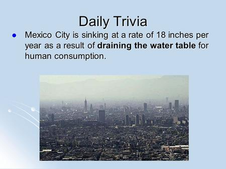Daily Trivia Mexico City is sinking at a rate of 18 inches per year as a result of draining the water table for human consumption. Mexico City is sinking.