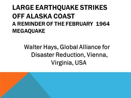 LARGE EARTHQUAKE STRIKES OFF ALASKA COAST A REMINDER OF THE FEBRUARY 1964 MEGAQUAKE Walter Hays, Global Alliance for Disaster Reduction, Vienna, Virginia,