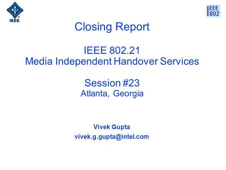 Closing Report IEEE 802.21 Media Independent Handover Services Session #23 Atlanta, Georgia Vivek Gupta