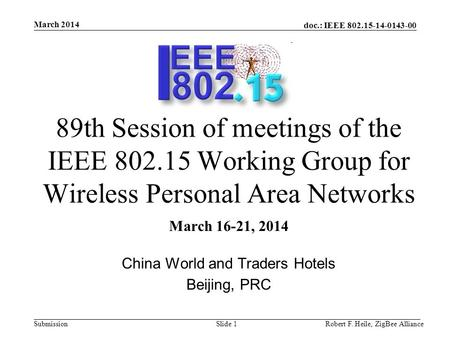 Doc.: IEEE 802.15-14-0143-00 Submission March 2014 Robert F. Heile, ZigBee AllianceSlide 1 89th Session of meetings of the IEEE 802.15 Working Group for.