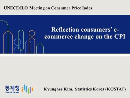1 Reflection consumers' e- commerce change on the CPI Kyunghee Kim, Statistics Korea (KOSTAT) UNECE/ILO Meeting on Consumer Price Index.