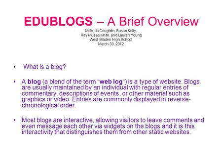 EDUBLOGS – A Brief Overview Melinda Coughlin, Susan Kelly, Ray Musselwhite, and Lauren Young West Bladen High School March 30, 2012 What is a blog? A blog.