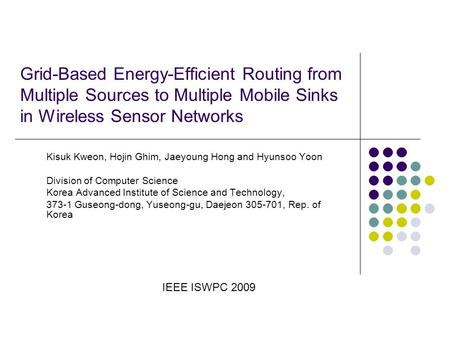 Grid-Based Energy-Efficient Routing from Multiple Sources to Multiple Mobile Sinks in Wireless Sensor Networks Kisuk Kweon, Hojin Ghim, Jaeyoung Hong and.