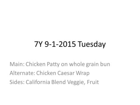 7Y 9-1-2015 Tuesday Main: Chicken Patty on whole grain bun Alternate: Chicken Caesar Wrap Sides: California Blend Veggie, Fruit.