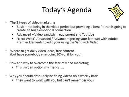 Today's Agenda The 2 types of video marketing Basic – not being in the video period but providing a benefit that is going to create an huge emotional connection.