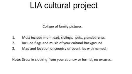LIA cultural project Collage of family pictures. 1.Must include mom, dad, siblings, pets, grandparents. 2.Include flags and music of your cultural background.