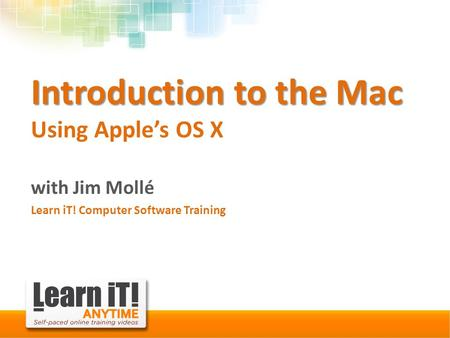 Introduction to the Mac Introduction to the Mac Using Apple's OS X with Jim Mollé Learn iT! Computer Software Training.