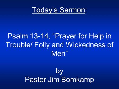 "Today's Sermon: Psalm 13-14, ""Prayer for Help in Trouble/ Folly and Wickedness of Men"" by Pastor Jim Bomkamp."
