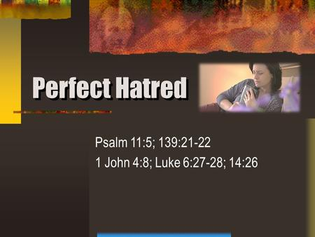 Perfect Hatred Psalm 11:5; 139:21-22 1 John 4:8; Luke 6:27-28; 14:26.