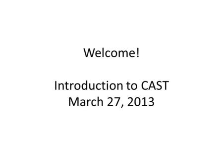 Welcome! Introduction to CAST March 27, 2013. Who are we? Grace Meo   Allison Posey