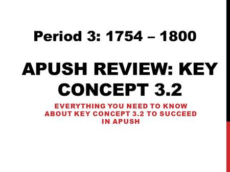 APUSH REVIEW: KEY CONCEPT 3.2 EVERYTHING YOU NEED TO KNOW ABOUT KEY CONCEPT 3.2 TO SUCCEED IN APUSH Period 3: 1754 – 1800.
