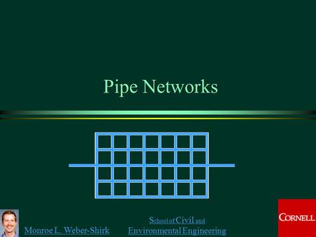Monroe L. Weber-Shirk S chool of Civil and Environmental Engineering Pipe Networks 