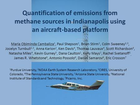Quantification of emissions from methane sources in Indianapolis using an aircraft-based platform Maria Obiminda Cambaliza 1, Paul Shepson 1, Brian Stirm.