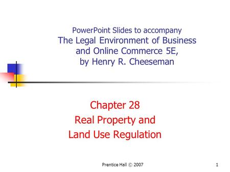 Prentice Hall © 20071 PowerPoint Slides to accompany The Legal Environment of Business and Online Commerce 5E, by Henry R. Cheeseman Chapter 28 Real Property.