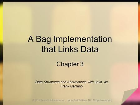 A Bag Implementation that Links Data Chapter 3 © 2015 Pearson Education, Inc., Upper Saddle River, NJ. All rights reserved. Data Structures and Abstractions.