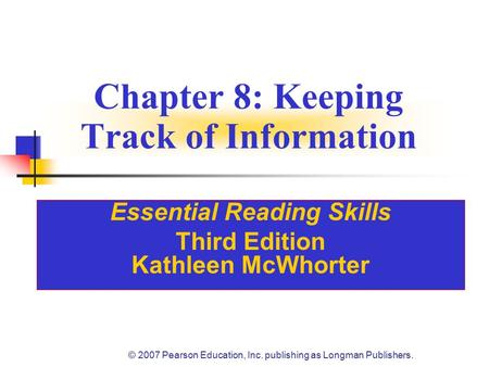 © 2007 Pearson Education, Inc. publishing as Longman Publishers. Chapter 8: Keeping Track of Information Essential Reading Skills Third Edition Kathleen.