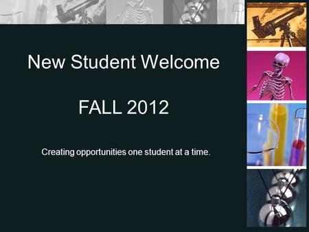 Creating opportunities one student at a time. New Student Welcome FALL 2012.