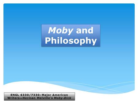 ENGL 6330/7330: Major American Writers—Herman Melville's Moby-Dick Moby and Philosophy.