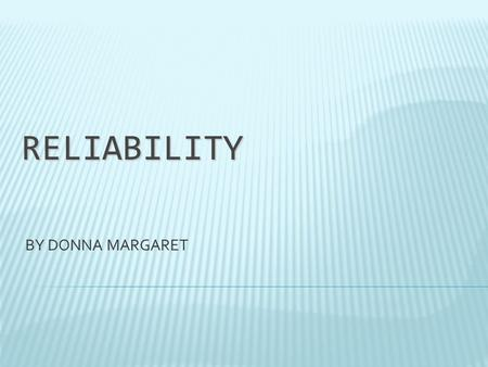 RELIABILITY BY DONNA MARGARET. WHAT IS RELIABILITY?  Does this test consistently measure what it's supposed to measure?  The more similar the scores,