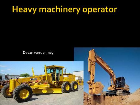 Devan van der mey.  Heavy machinery operators are always in demand for a variety of jobs, excavator operators or in high demand because excavators are.