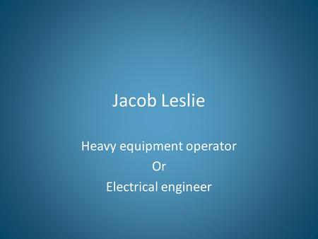 Jacob Leslie Heavy equipment operator Or Electrical engineer.
