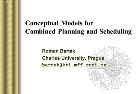 Conceptual Models for Combined Planning and Scheduling Roman Barták Charles University, Prague