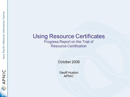 Using Resource Certificates Progress Report on the Trial of Resource Certification October 2006 Geoff Huston APNIC.