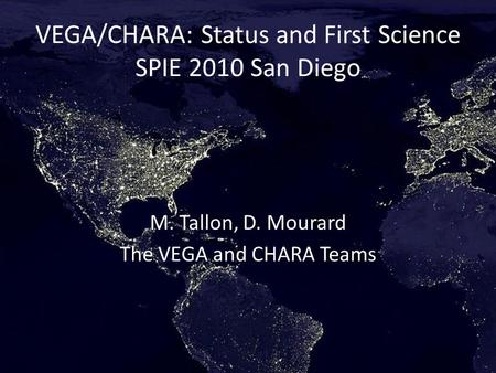 VEGA/CHARA: Status and First Science SPIE 2010 San Diego M. Tallon, D. Mourard The VEGA and CHARA Teams.