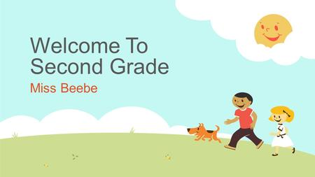 Welcome To Second Grade Miss Beebe. Our Agenda For Tonight  Introduction  Our Schedule  Attendance, Homework and Grading  Lunch, Snack  Procedures,