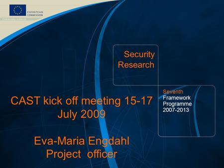 FP7 Security Theme /1 CAST Kick-off meeting 15 July '09 – Salzburg Eva-Maria Engdahl - European Commission – DG Enterprise & Industry Security Research.