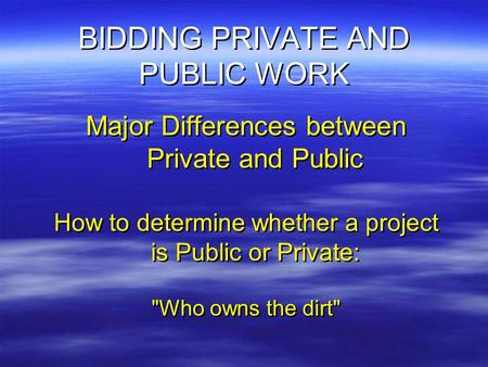 BIDDING PRIVATE AND PUBLIC WORK Major Differences between Private and Public How to determine whether a project is Public or Private: Who owns the dirt