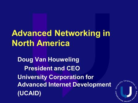Advanced Networking in North America Doug Van Houweling President and CEO University Corporation for Advanced Internet Development (UCAID)