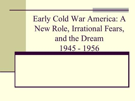 Early Cold War America: A New Role, Irrational Fears, and the Dream 1945 - 1956.