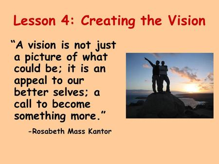 "Lesson 4: Creating the Vision ""A vision is not just a picture of what could be; it is an appeal to our better selves; a call to become something more."""