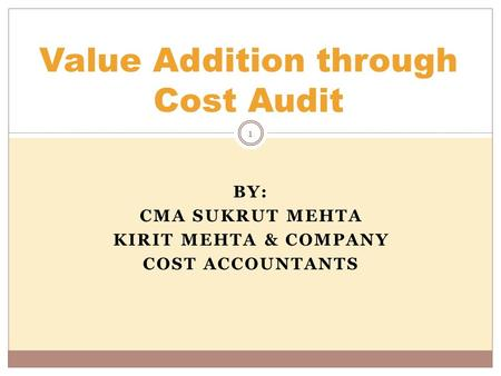 BY: CMA SUKRUT MEHTA KIRIT MEHTA & COMPANY COST ACCOUNTANTS Value Addition through Cost Audit 1.