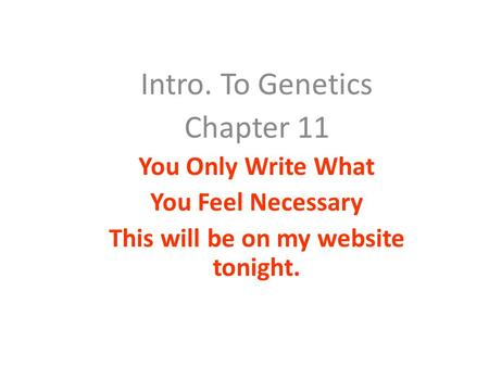 Intro. To Genetics Chapter 11 You Only Write What You Feel Necessary This will be on my website tonight.