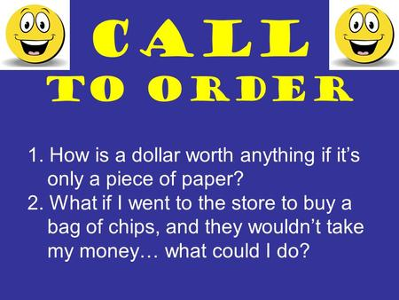 CALL TO ORDER 1. How is a dollar worth anything if it's only a piece of paper? 2. What if I went to the store to buy a bag of chips, and they wouldn't.