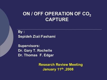 ON / OFF OPERATION OF CO 2 CAPTURE By : Sepideh Ziaii Fashami Supervisors: Dr. Gary T. Rochelle Dr. Thomas F. Edgar Research Review Meeting January 11.