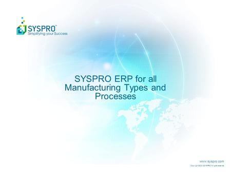 Www.syspro.com Copyright © 2015 SYSPRO All rights reserved. SYSPRO ERP for all Manufacturing Types and Processes.