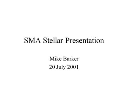 SMA Stellar Presentation Mike Barker 20 July 2001.
