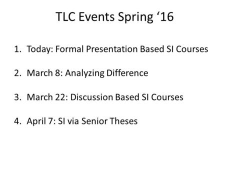 TLC Events Spring '16 1.Today: Formal Presentation Based SI Courses 2.March 8: Analyzing Difference 3.March 22: Discussion Based SI Courses 4.April 7: