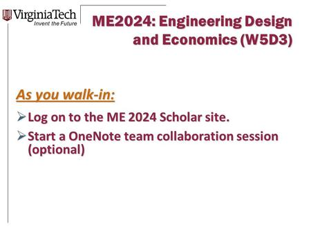 ME2024: Engineering Design and Economics (W5D3) As you walk-in:  Log on to the ME 2024 Scholar site.  Start a OneNote team collaboration session (optional)