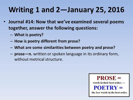 Writing 1 and 2—January 25, 2016 Journal #14: Now that we've examined several poems together, answer the following questions: – What is poetry? – How is.
