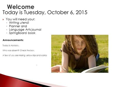 Today is Tuesday, October 6, 2015  You will need your: ◦ Writing utensil ◦ Planner and ◦ Language Arts journal ◦ SpringBoard book Announcements: Today.