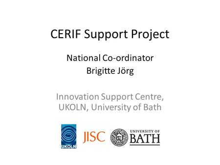 CERIF Support Project National Co-ordinator Brigitte Jörg Innovation Support Centre, UKOLN, University of Bath.